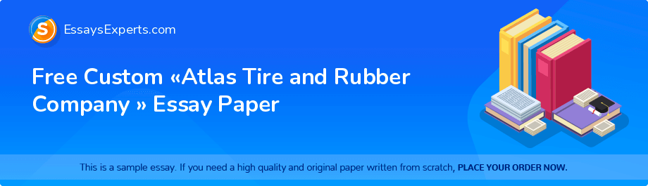 Free Essay Sample «Atlas Tire and Rubber Company »