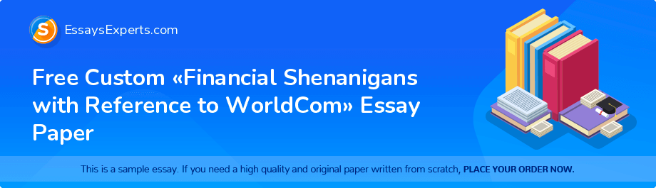 Free Essay Sample «Financial Shenanigans with Reference to WorldCom»