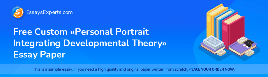 Free Essay Sample «Personal Portrait Integrating Developmental Theory»
